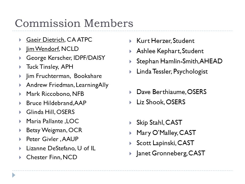 Commission Members  Gaeir Dietrich, CA ATPC  Jim Wendorf, NCLD  George Kerscher, IDPF/DAISY  Tuck Tinsley, APH  Jim Fruchterman, Bookshare  Andr