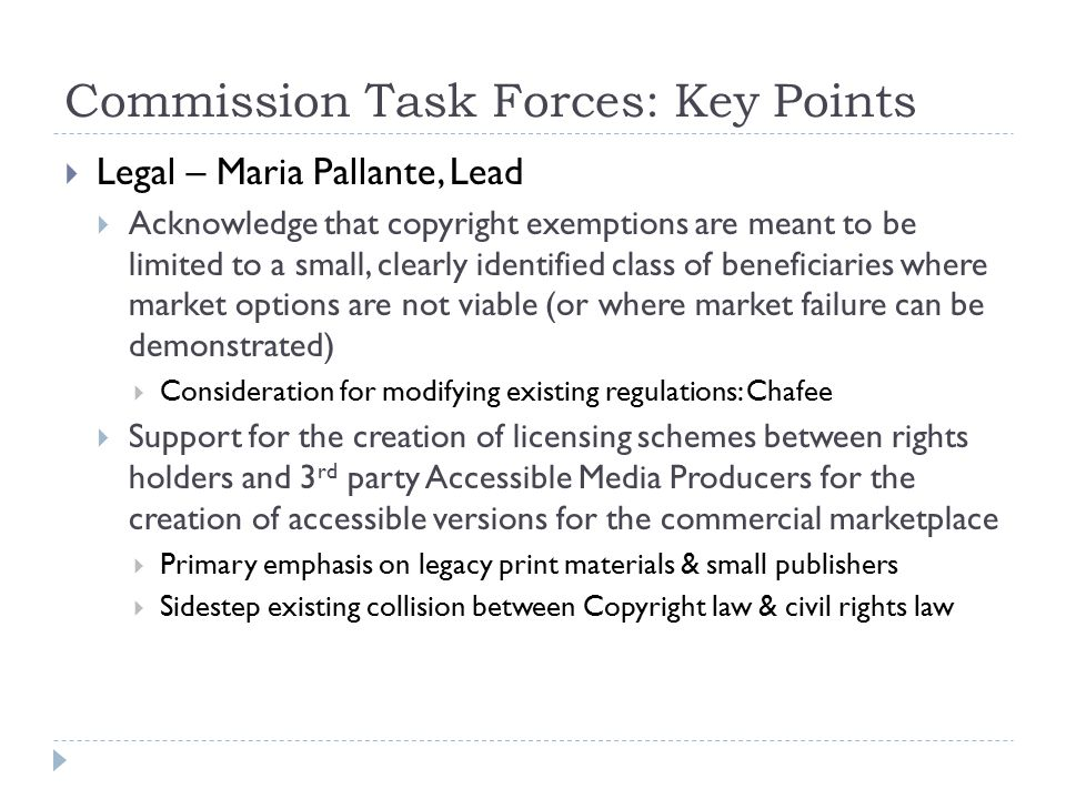 Commission Task Forces: Key Points  Legal – Maria Pallante, Lead  Acknowledge that copyright exemptions are meant to be limited to a small, clearly identified class of beneficiaries where market options are not viable (or where market failure can be demonstrated)  Consideration for modifying existing regulations: Chafee  Support for the creation of licensing schemes between rights holders and 3 rd party Accessible Media Producers for the creation of accessible versions for the commercial marketplace  Primary emphasis on legacy print materials & small publishers  Sidestep existing collision between Copyright law & civil rights law