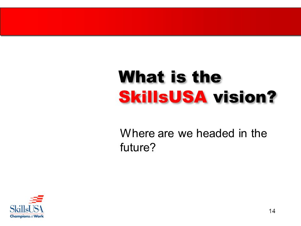 14 What is the SkillsUSA vision? Where are we headed in the future?
