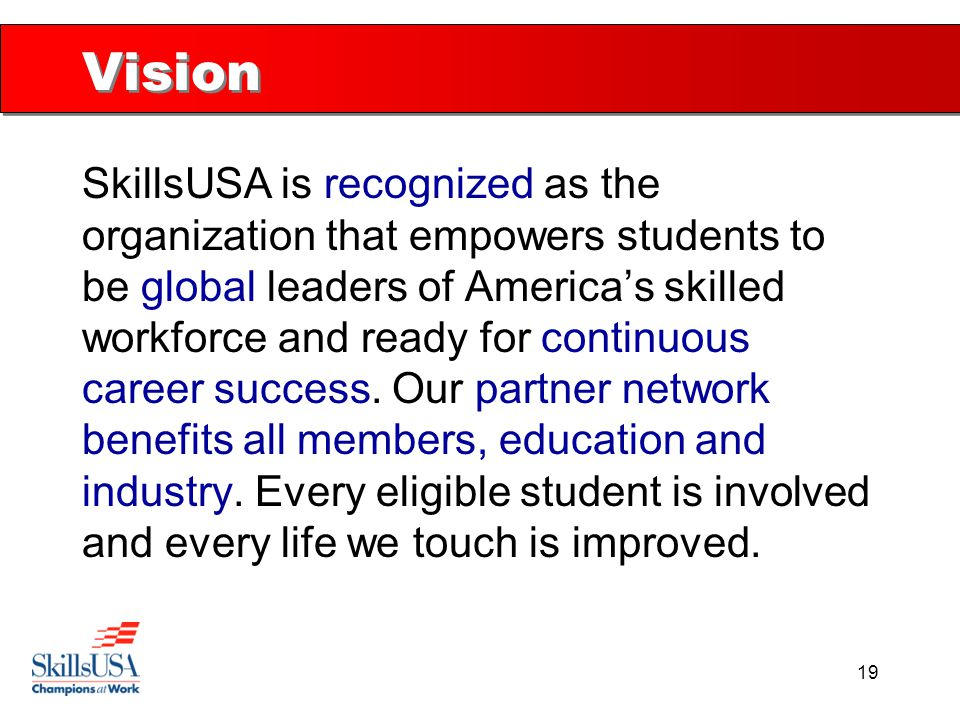 19 Vision SkillsUSA is recognized as the organization that empowers students to be global leaders of America's skilled workforce and ready for continu