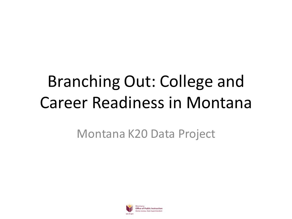 Branching Out: College and Career Readiness in Montana Montana K20 Data Project