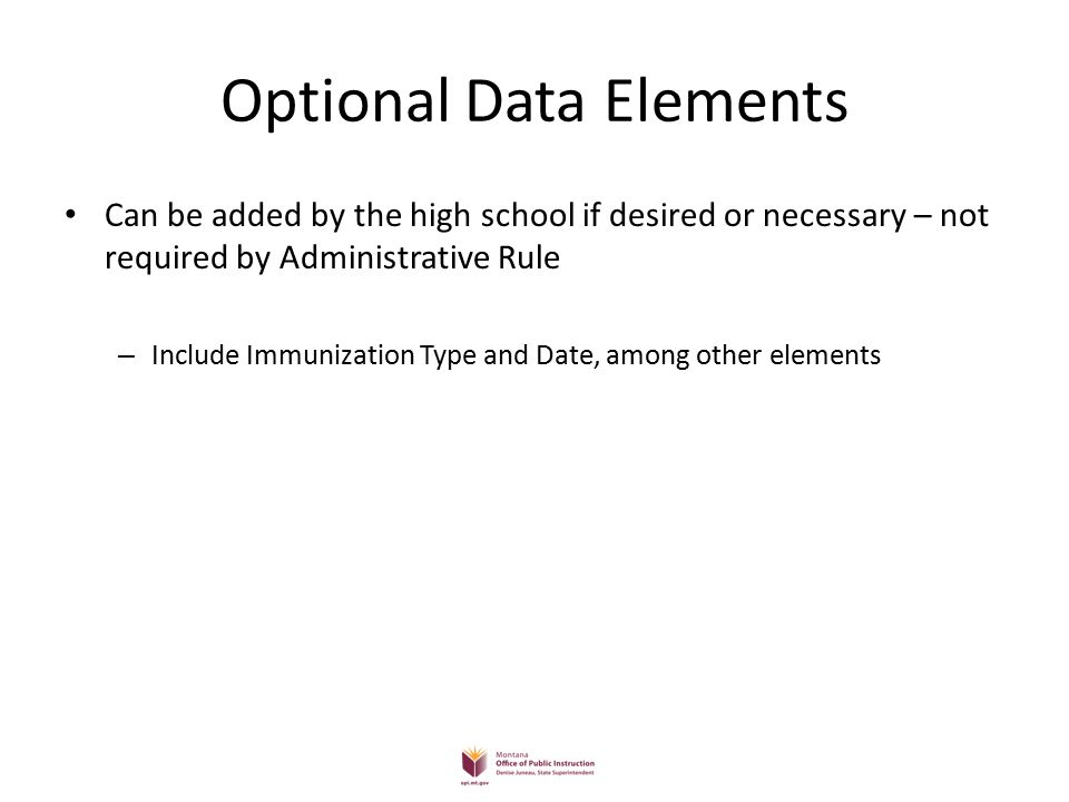 Optional Data Elements Can be added by the high school if desired or necessary – not required by Administrative Rule – Include Immunization Type and Date, among other elements