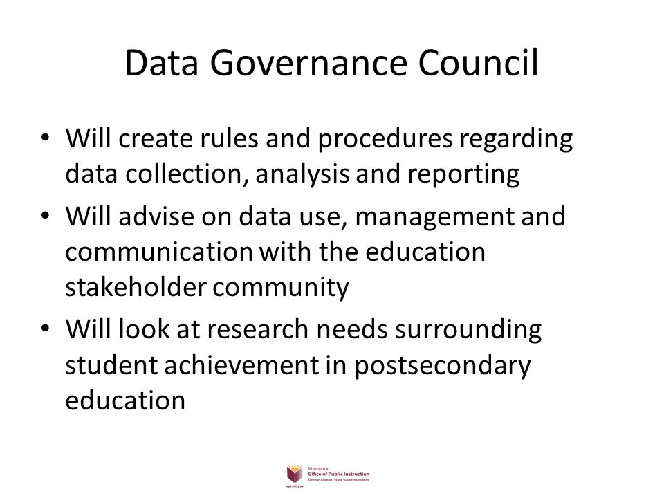 Data Governance Council Will create rules and procedures regarding data collection, analysis and reporting Will advise on data use, management and communication with the education stakeholder community Will look at research needs surrounding student achievement in postsecondary education