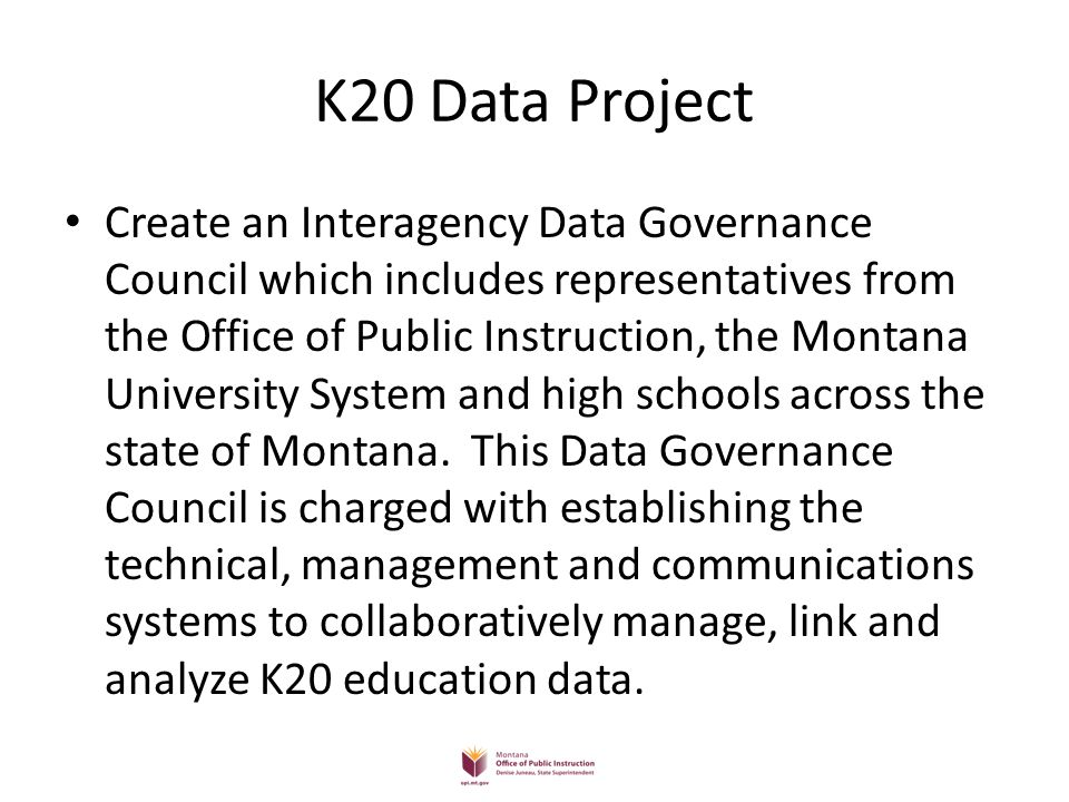 K20 Data Project Create an Interagency Data Governance Council which includes representatives from the Office of Public Instruction, the Montana University System and high schools across the state of Montana.