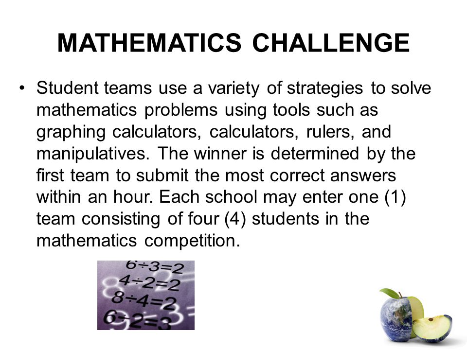 MATHEMATICS CHALLENGE Student teams use a variety of strategies to solve mathematics problems using tools such as graphing calculators, calculators, rulers, and manipulatives.