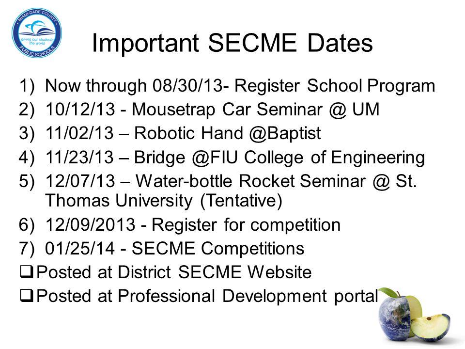 Important SECME Dates 1)Now through 08/30/13- Register School Program 2)10/12/13 - Mousetrap Car Seminar @ UM 3)11/02/13 – Robotic Hand @Baptist 4)11/23/13 – Bridge @FIU College of Engineering 5)12/07/13 – Water-bottle Rocket Seminar @ St.