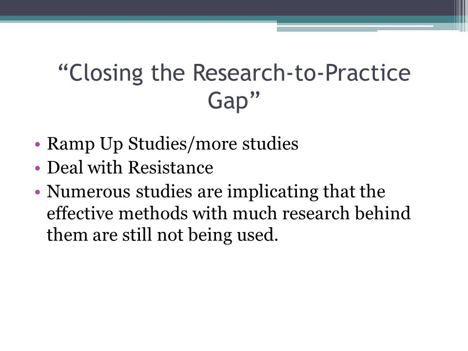 """Closing the Research-to-Practice Gap"" Ramp Up Studies/more studies Deal with Resistance Numerous studies are implicating that the effective methods w"