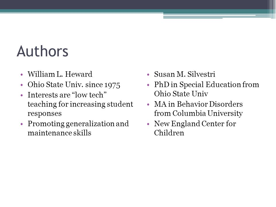 "Authors William L. Heward Ohio State Univ. since 1975 Interests are ""low tech"" teaching for increasing student responses Promoting generalization and"