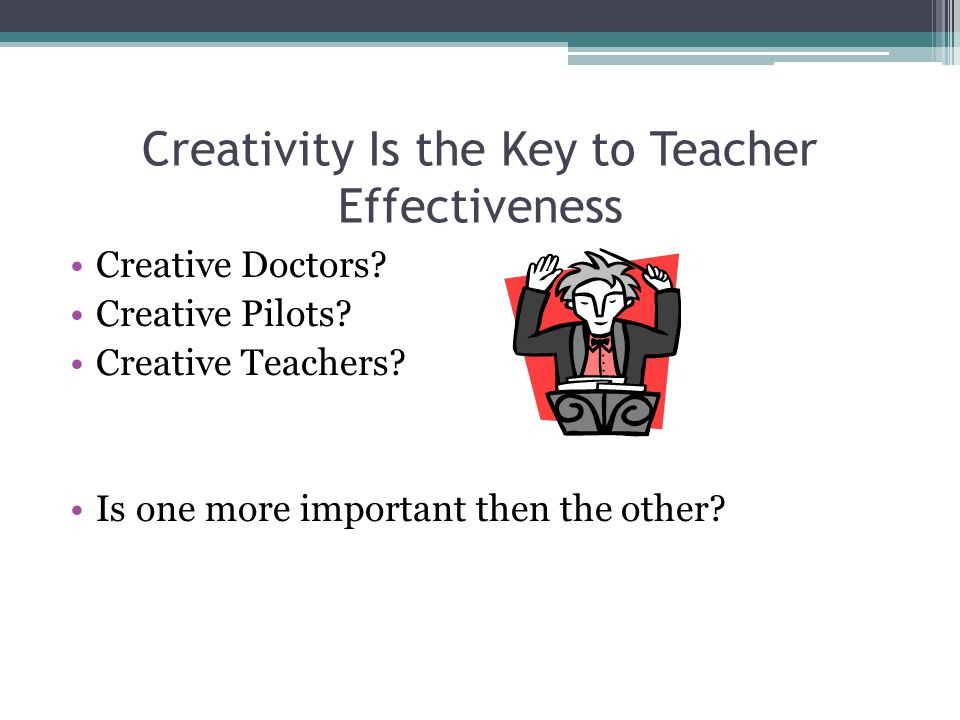 Creativity Is the Key to Teacher Effectiveness Creative Doctors? Creative Pilots? Creative Teachers? Is one more important then the other?
