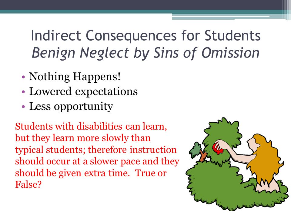 Indirect Consequences for Students Benign Neglect by Sins of Omission Nothing Happens! Lowered expectations Less opportunity Students with disabilitie
