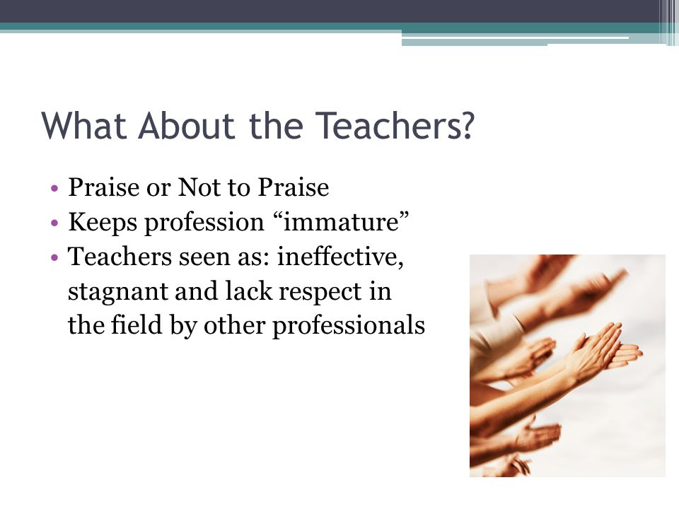 "What About the Teachers? Praise or Not to Praise Keeps profession ""immature"" Teachers seen as: ineffective, stagnant and lack respect in the field by"