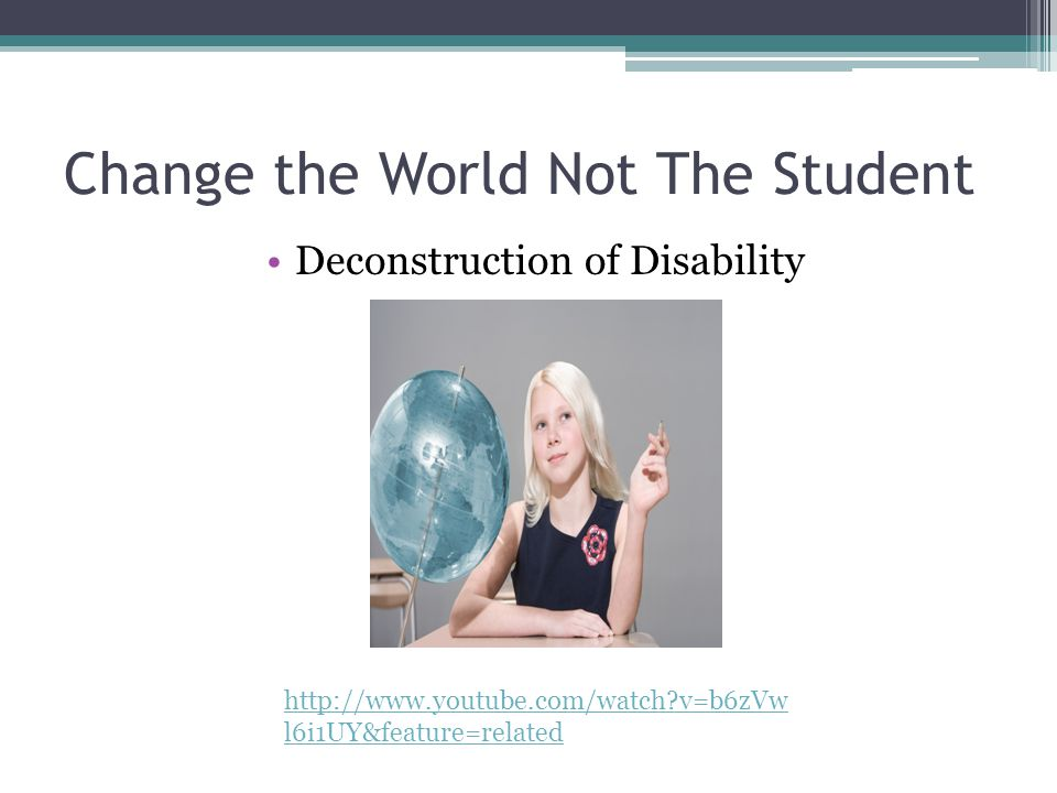 Change the World Not The Student Deconstruction of Disability http://www.youtube.com/watch?v=b6zVw l6i1UY&feature=related
