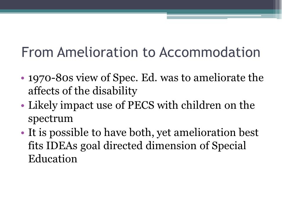 From Amelioration to Accommodation 1970-80s view of Spec. Ed. was to ameliorate the affects of the disability Likely impact use of PECS with children