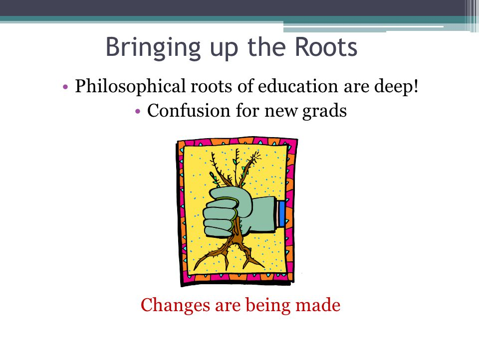Bringing up the Roots Philosophical roots of education are deep! Confusion for new grads Changes are being made