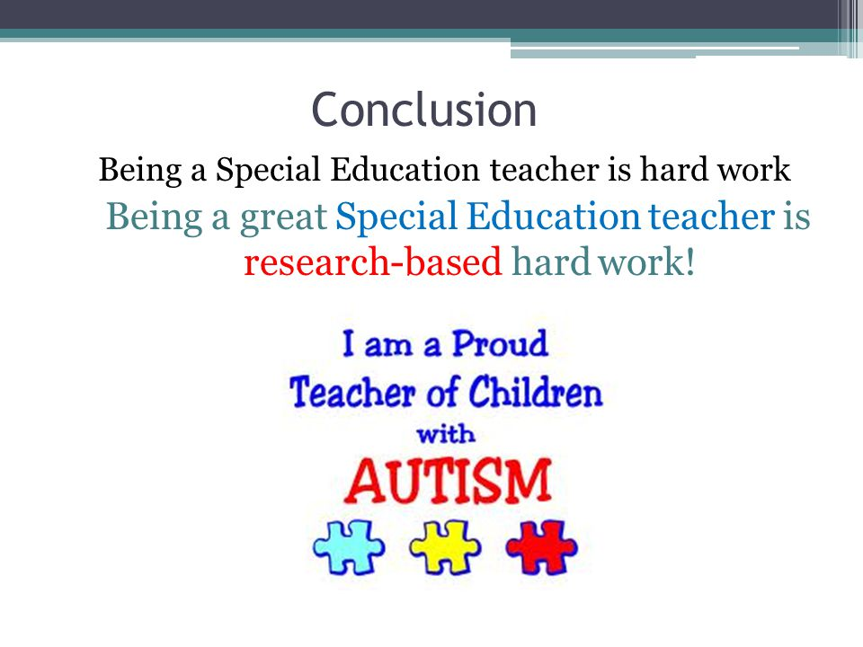 Conclusion Being a Special Education teacher is hard work Being a great Special Education teacher is research-based hard work!