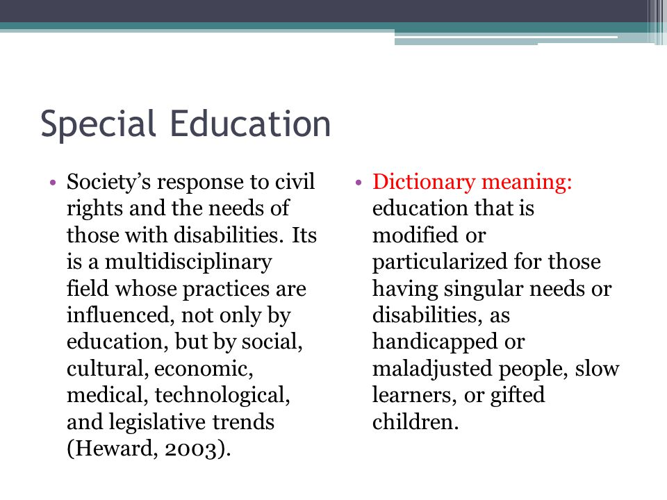 Special Education Society's response to civil rights and the needs of those with disabilities. Its is a multidisciplinary field whose practices are in