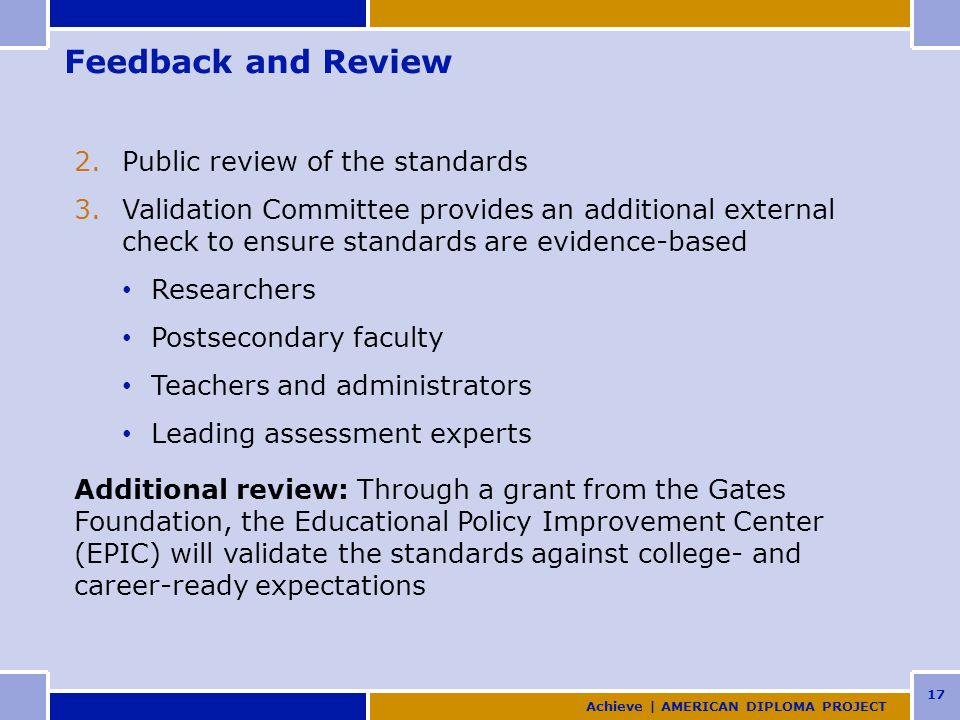 17 Feedback and Review 2.Public review of the standards 3.Validation Committee provides an additional external check to ensure standards are evidence-based Researchers Postsecondary faculty Teachers and administrators Leading assessment experts Additional review: Through a grant from the Gates Foundation, the Educational Policy Improvement Center (EPIC) will validate the standards against college- and career-ready expectations Achieve | AMERICAN DIPLOMA PROJECT
