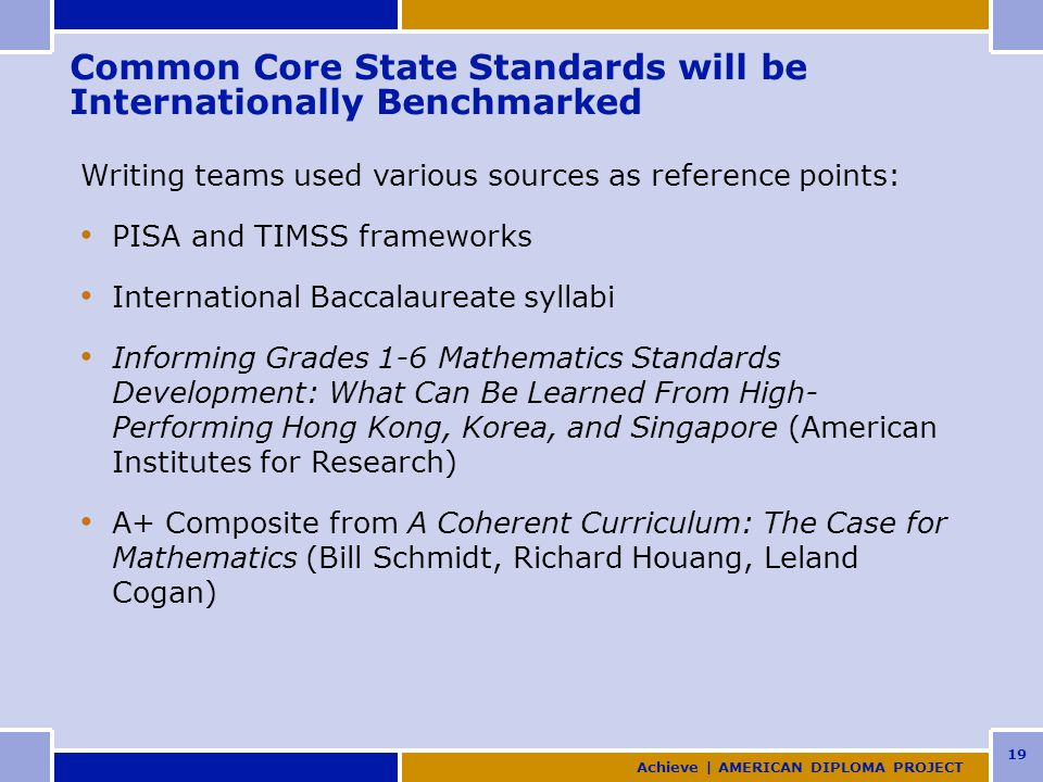 19 Common Core State Standards will be Internationally Benchmarked Writing teams used various sources as reference points: PISA and TIMSS frameworks International Baccalaureate syllabi Informing Grades 1-6 Mathematics Standards Development: What Can Be Learned From High- Performing Hong Kong, Korea, and Singapore (American Institutes for Research) A+ Composite from A Coherent Curriculum: The Case for Mathematics (Bill Schmidt, Richard Houang, Leland Cogan) Achieve | AMERICAN DIPLOMA PROJECT