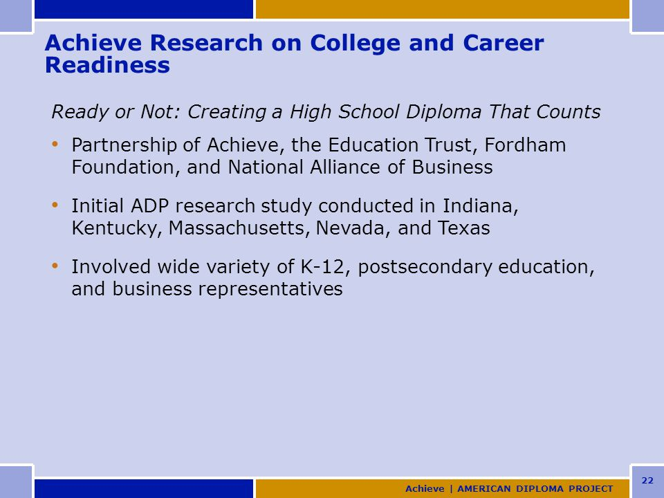 22 Achieve Research on College and Career Readiness Ready or Not: Creating a High School Diploma That Counts Partnership of Achieve, the Education Trust, Fordham Foundation, and National Alliance of Business Initial ADP research study conducted in Indiana, Kentucky, Massachusetts, Nevada, and Texas Involved wide variety of K-12, postsecondary education, and business representatives Achieve | AMERICAN DIPLOMA PROJECT
