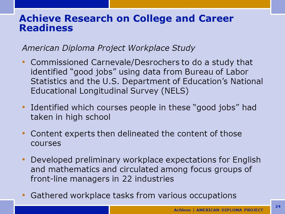 24 Achieve Research on College and Career Readiness American Diploma Project Workplace Study Commissioned Carnevale/Desrochers to do a study that identified good jobs using data from Bureau of Labor Statistics and the U.S.