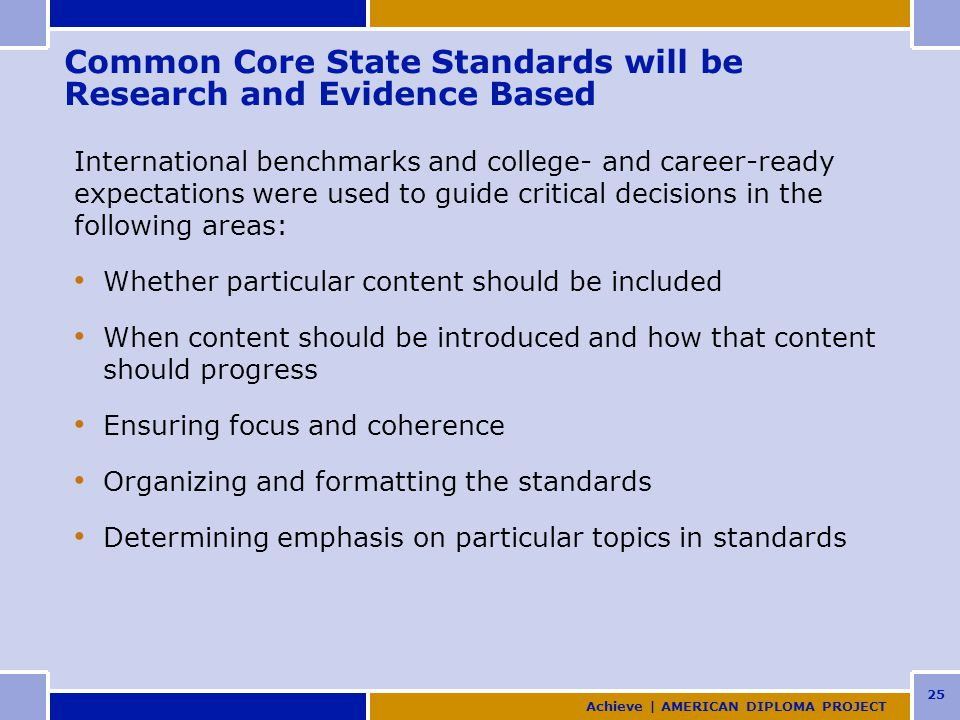 25 Common Core State Standards will be Research and Evidence Based International benchmarks and college- and career-ready expectations were used to guide critical decisions in the following areas: Whether particular content should be included When content should be introduced and how that content should progress Ensuring focus and coherence Organizing and formatting the standards Determining emphasis on particular topics in standards Achieve | AMERICAN DIPLOMA PROJECT