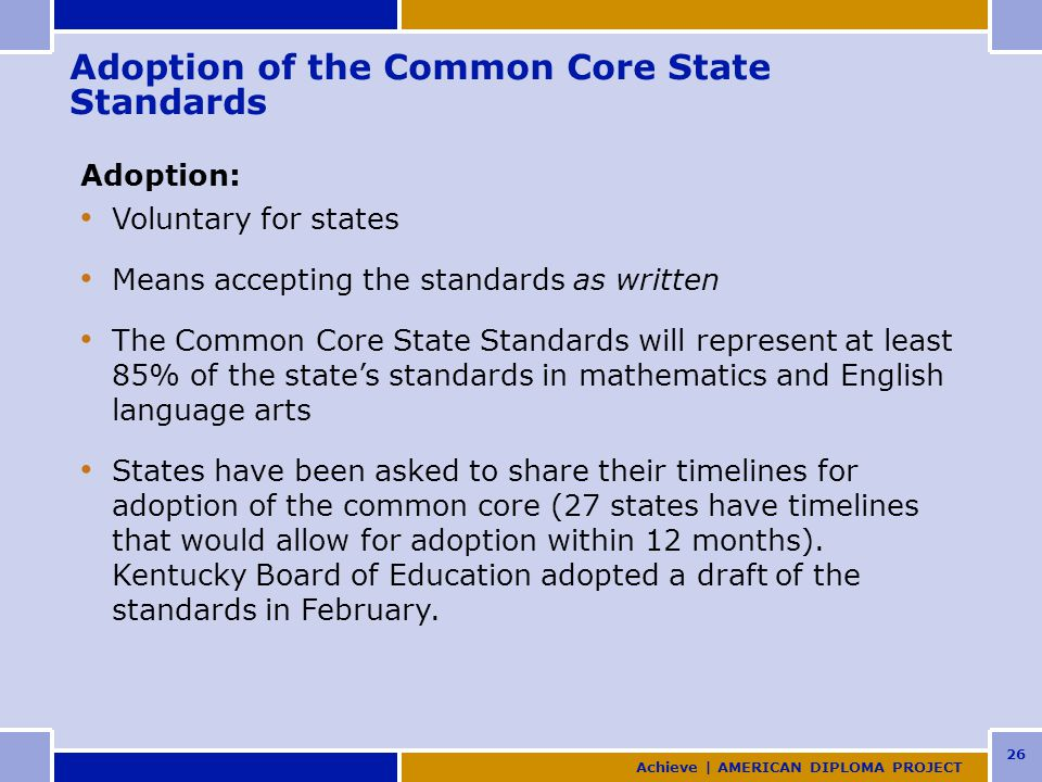 26 Adoption of the Common Core State Standards Adoption: Voluntary for states Means accepting the standards as written The Common Core State Standards will represent at least 85% of the state's standards in mathematics and English language arts States have been asked to share their timelines for adoption of the common core (27 states have timelines that would allow for adoption within 12 months).