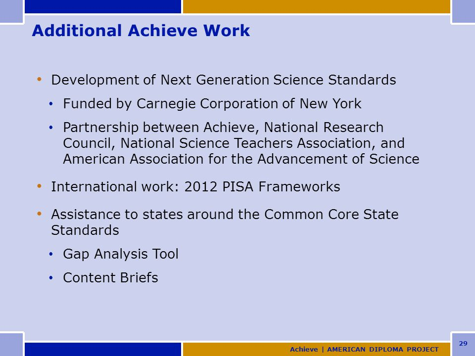 29 Additional Achieve Work Development of Next Generation Science Standards Funded by Carnegie Corporation of New York Partnership between Achieve, National Research Council, National Science Teachers Association, and American Association for the Advancement of Science International work: 2012 PISA Frameworks Assistance to states around the Common Core State Standards Gap Analysis Tool Content Briefs Achieve | AMERICAN DIPLOMA PROJECT