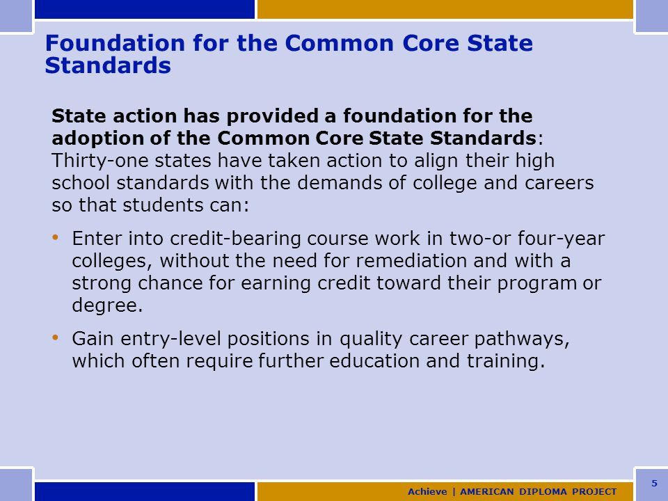 5 Foundation for the Common Core State Standards State action has provided a foundation for the adoption of the Common Core State Standards: Thirty-one states have taken action to align their high school standards with the demands of college and careers so that students can: Enter into credit-bearing course work in two-or four-year colleges, without the need for remediation and with a strong chance for earning credit toward their program or degree.