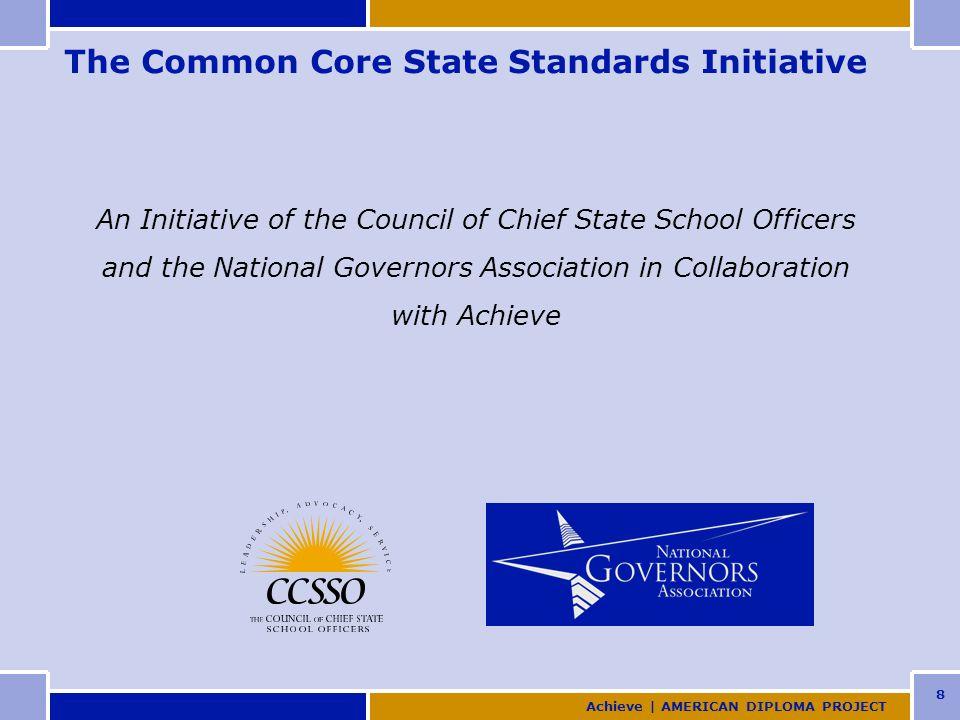 8 The Common Core State Standards Initiative An Initiative of the Council of Chief State School Officers and the National Governors Association in Collaboration with Achieve Achieve | AMERICAN DIPLOMA PROJECT