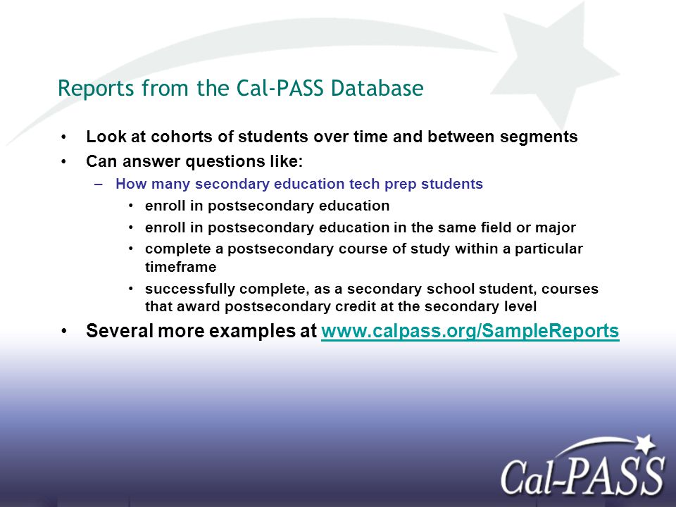 Reports from the Cal-PASS Database Look at cohorts of students over time and between segments Can answer questions like: –How many secondary education tech prep students enroll in postsecondary education enroll in postsecondary education in the same field or major complete a postsecondary course of study within a particular timeframe successfully complete, as a secondary school student, courses that award postsecondary credit at the secondary level Several more examples at www.calpass.org/SampleReportswww.calpass.org/SampleReports