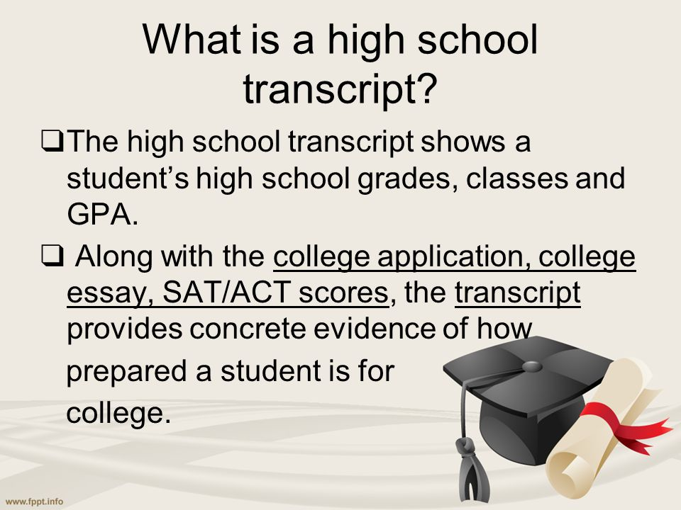 What is a high school transcript? ❑ The high school transcript shows a student's high school grades, classes and GPA. ❑ Along with the college applica