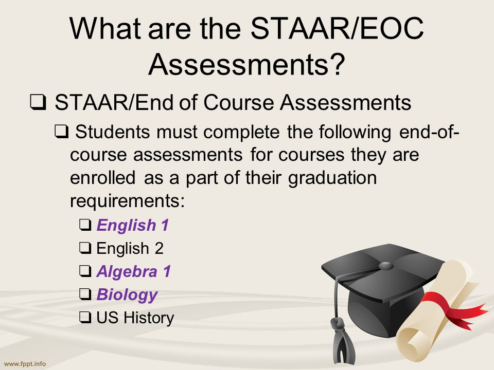 What are the STAAR/EOC Assessments? ❑ STAAR/End of Course Assessments ❑ Students must complete the following end-of- course assessments for courses th