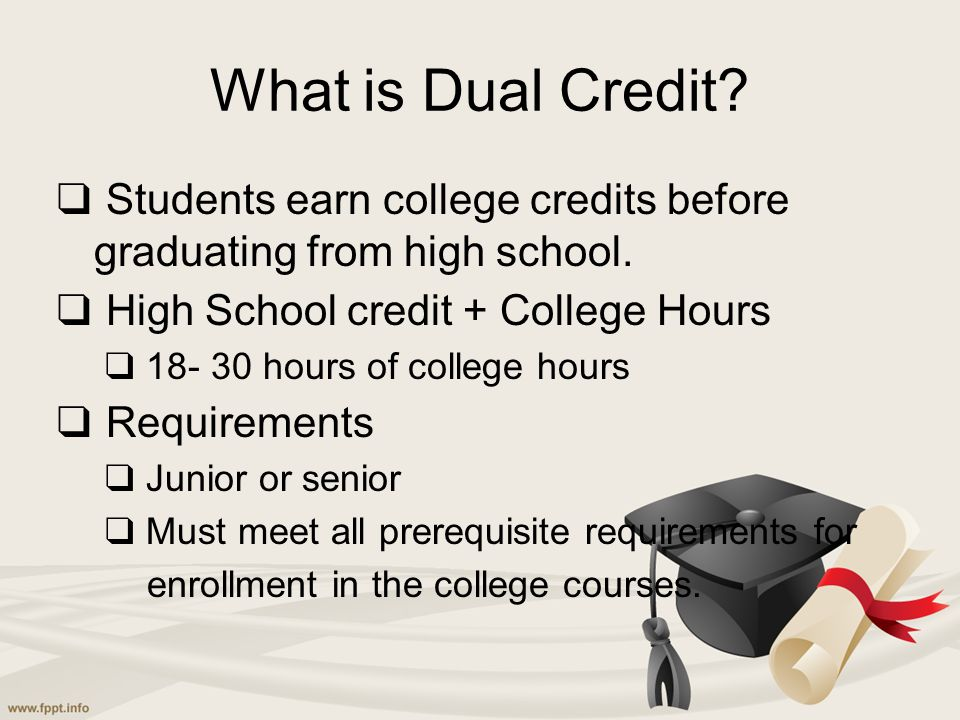 What is Dual Credit? ❑ Students earn college credits before graduating from high school. ❑ High School credit + College Hours ❑ 18- 30 hours of colleg