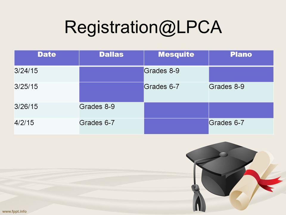 Registration@LPCA DateDallasMesquitePlano 3/24/15Grades 8-9 3/25/15Grades 6-7Grades 8-9 3/26/15Grades 8-9 4/2/15Grades 6-7