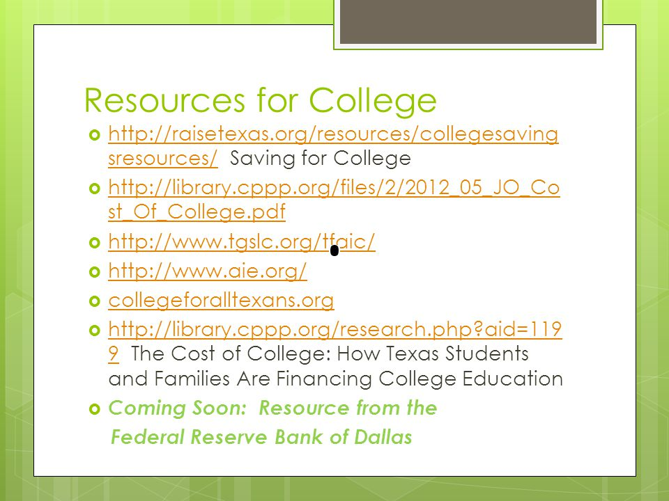 Resources for College  http://raisetexas.org/resources/collegesaving sresources/ Saving for College http://raisetexas.org/resources/collegesaving sresources/  http://library.cppp.org/files/2/2012_05_JO_Co st_Of_College.pdf http://library.cppp.org/files/2/2012_05_JO_Co st_Of_College.pdf  http://www.tgslc.org/tfaic/ http://www.tgslc.org/tfaic/  http://www.aie.org/ http://www.aie.org/  collegeforalltexans.org collegeforalltexans.org  http://library.cppp.org/research.php?aid=119 9 The Cost of College: How Texas Students and Families Are Financing College Education http://library.cppp.org/research.php?aid=119 9  Coming Soon: Resource from the Federal Reserve Bank of Dallas