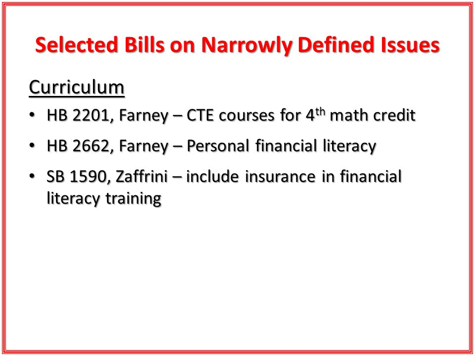 Selected Bills on Narrowly Defined Issues Curriculum HB 2201, Farney – CTE courses for 4 th math credit HB 2201, Farney – CTE courses for 4 th math credit HB 2662, Farney – Personal financial literacy HB 2662, Farney – Personal financial literacy SB 1590, Zaffrini – include insurance in financial literacy training SB 1590, Zaffrini – include insurance in financial literacy training