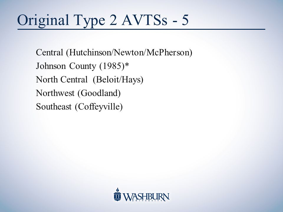 Original Type 2 AVTSs - 5 Central (Hutchinson/Newton/McPherson) Johnson County (1985)* North Central (Beloit/Hays) Northwest (Goodland) Southeast (Coffeyville)