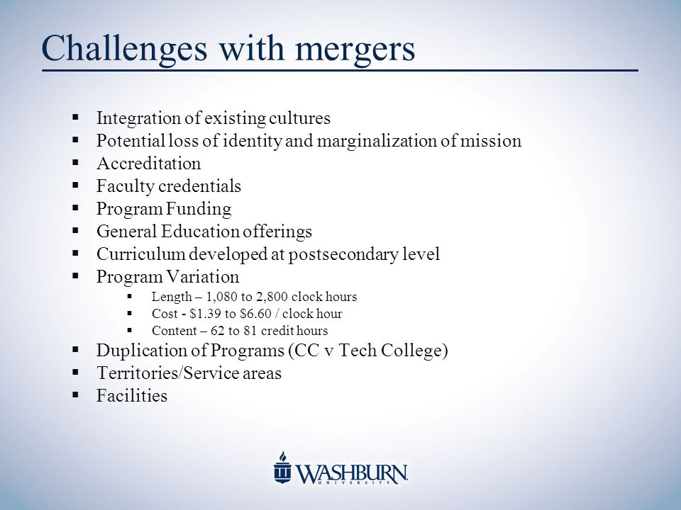 Challenges with mergers  Integration of existing cultures  Potential loss of identity and marginalization of mission  Accreditation  Faculty credentials  Program Funding  General Education offerings  Curriculum developed at postsecondary level  Program Variation  Length – 1,080 to 2,800 clock hours  Cost - $1.39 to $6.60 / clock hour  Content – 62 to 81 credit hours  Duplication of Programs (CC v Tech College)  Territories/Service areas  Facilities