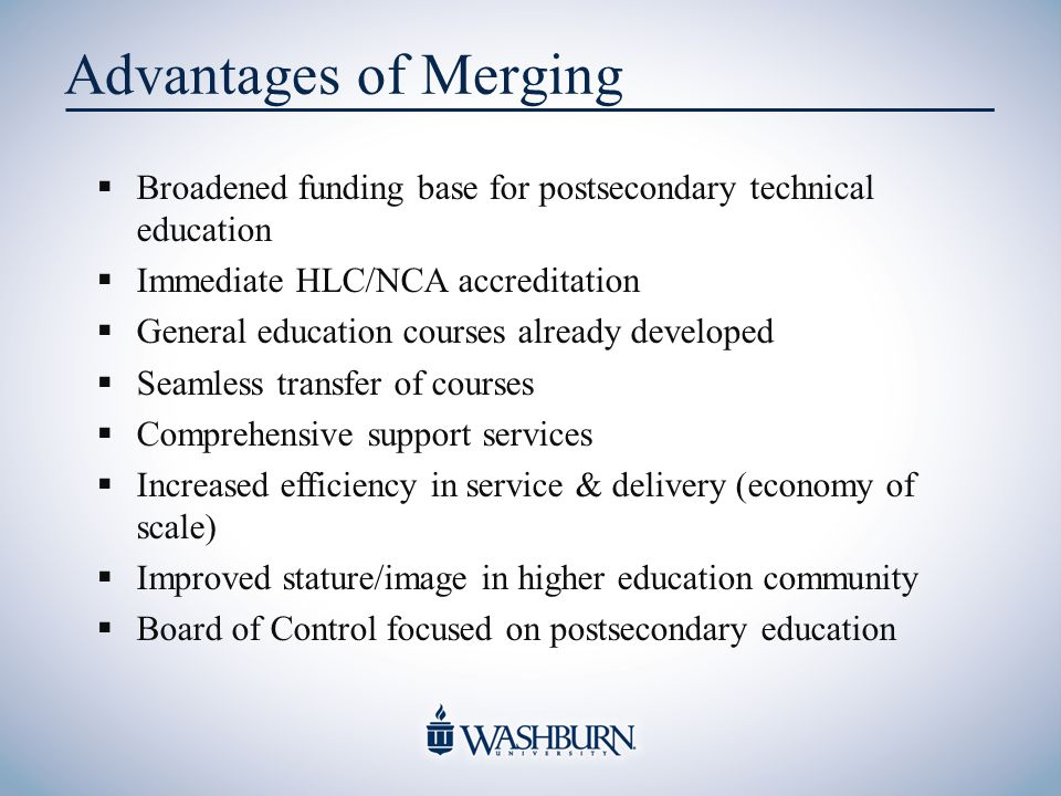 Advantages of Merging  Broadened funding base for postsecondary technical education  Immediate HLC/NCA accreditation  General education courses already developed  Seamless transfer of courses  Comprehensive support services  Increased efficiency in service & delivery (economy of scale)  Improved stature/image in higher education community  Board of Control focused on postsecondary education