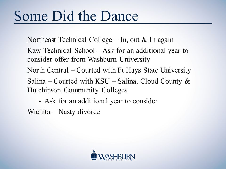 Some Did the Dance Northeast Technical College – In, out & In again Kaw Technical School – Ask for an additional year to consider offer from Washburn University North Central – Courted with Ft Hays State University Salina – Courted with KSU – Salina, Cloud County & Hutchinson Community Colleges - Ask for an additional year to consider Wichita – Nasty divorce