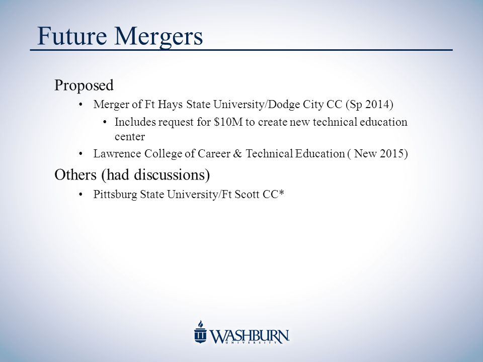 Future Mergers Proposed Merger of Ft Hays State University/Dodge City CC (Sp 2014) Includes request for $10M to create new technical education center Lawrence College of Career & Technical Education ( New 2015) Others (had discussions) Pittsburg State University/Ft Scott CC*