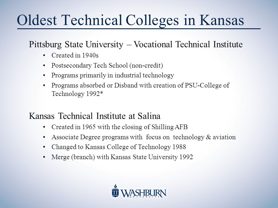 Oldest Technical Colleges in Kansas Pittsburg State University – Vocational Technical Institute Created in 1940s Postsecondary Tech School (non-credit) Programs primarily in industrial technology Programs absorbed or Disband with creation of PSU-College of Technology 1992* Kansas Technical Institute at Salina Created in 1965 with the closing of Shilling AFB Associate Degree programs with focus on technology & aviation Changed to Kansas College of Technology 1988 Merge (branch) with Kansas State University 1992