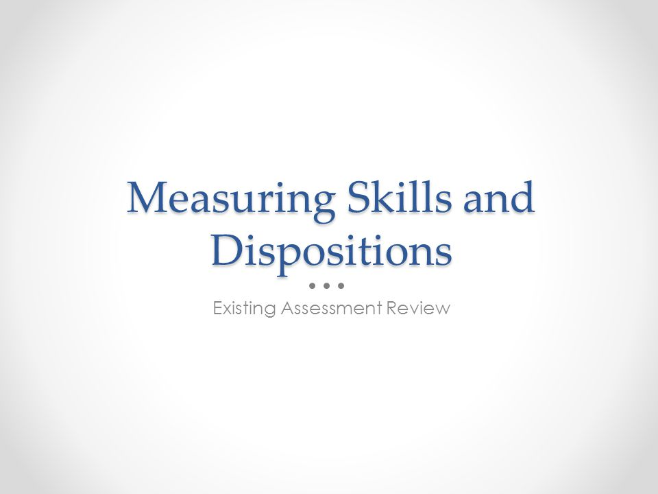 Measuring Skills and Dispositions Existing Assessment Review