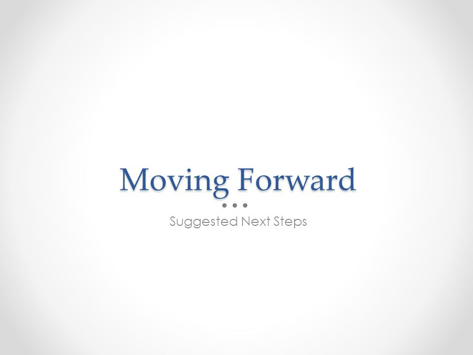 Moving Forward Suggested Next Steps