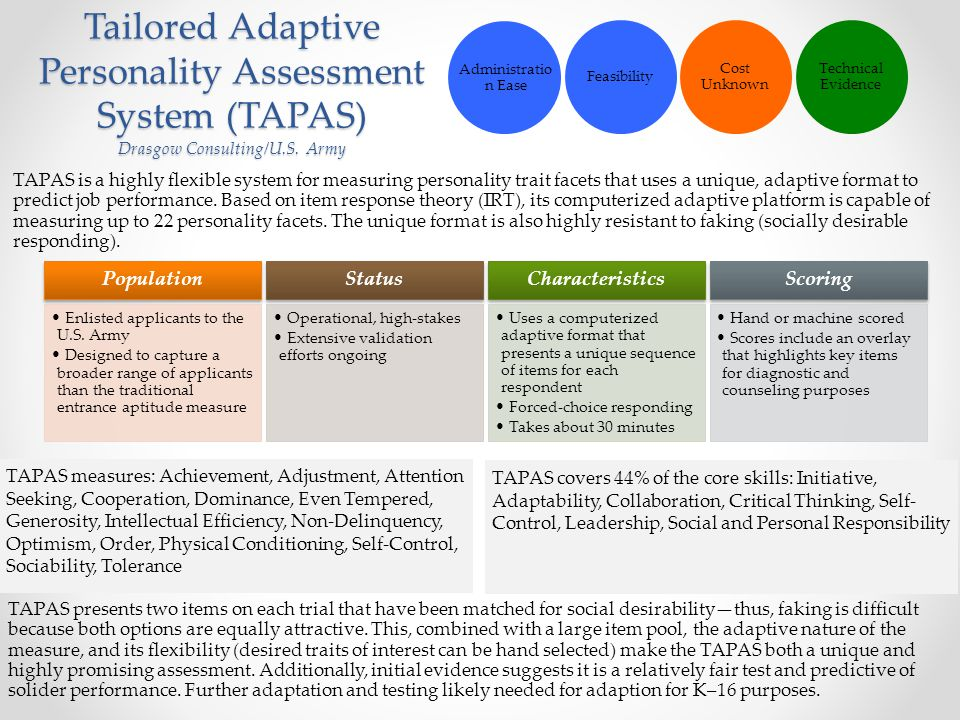 Tailored Adaptive Personality Assessment System (TAPAS) Drasgow Consulting/U.S. Army TAPAS is a highly flexible system for measuring personality trait