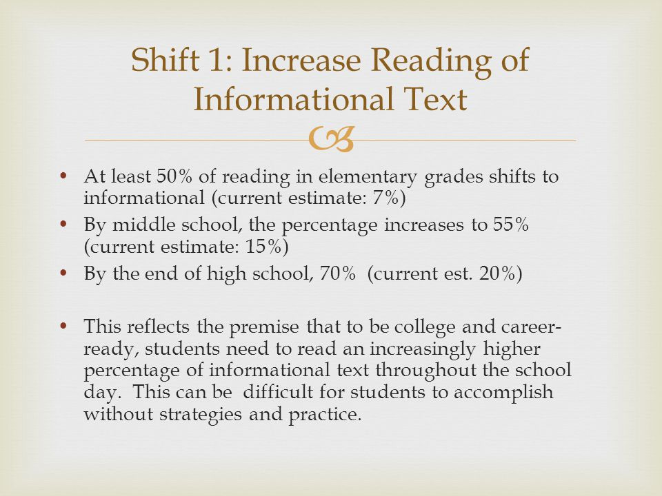  At least 50% of reading in elementary grades shifts to informational (current estimate: 7%) By middle school, the percentage increases to 55% (curre