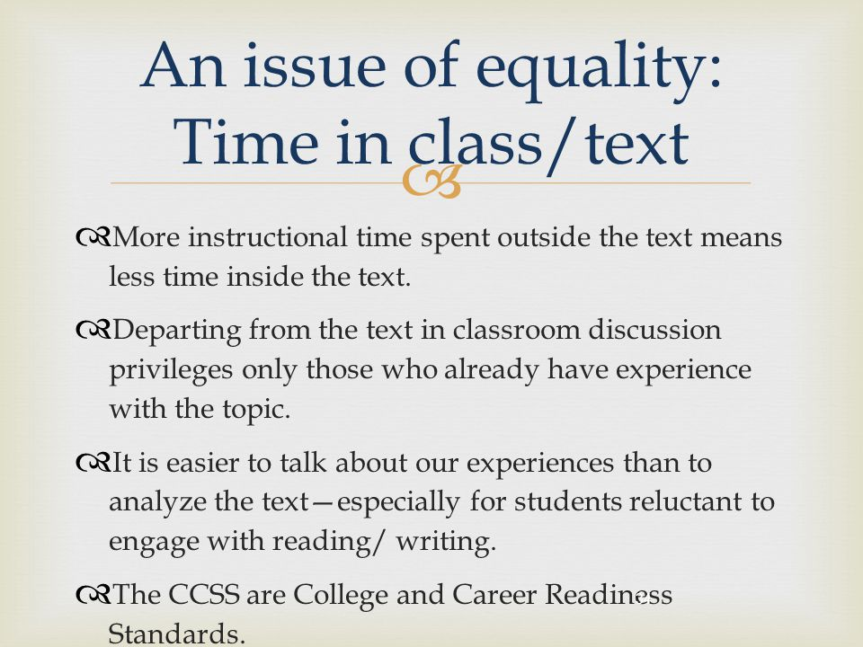   More instructional time spent outside the text means less time inside the text.  Departing from the text in classroom discussion privileges only