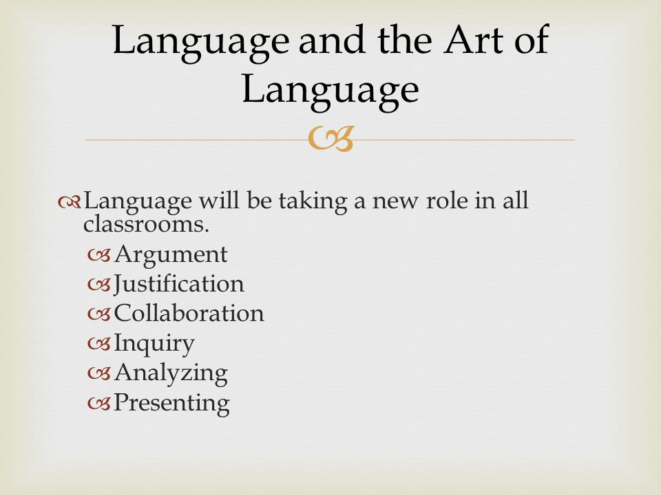   Language will be taking a new role in all classrooms.  Argument  Justification  Collaboration  Inquiry  Analyzing  Presenting Language and t