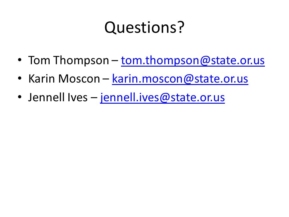 Questions? Tom Thompson – tom.thompson@state.or.ustom.thompson@state.or.us Karin Moscon – karin.moscon@state.or.uskarin.moscon@state.or.us Jennell Ive