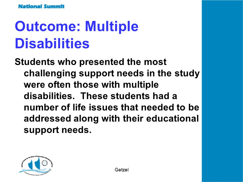 Getzel Outcome: Multiple Disabilities Students who presented the most challenging support needs in the study were often those with multiple disabilities.